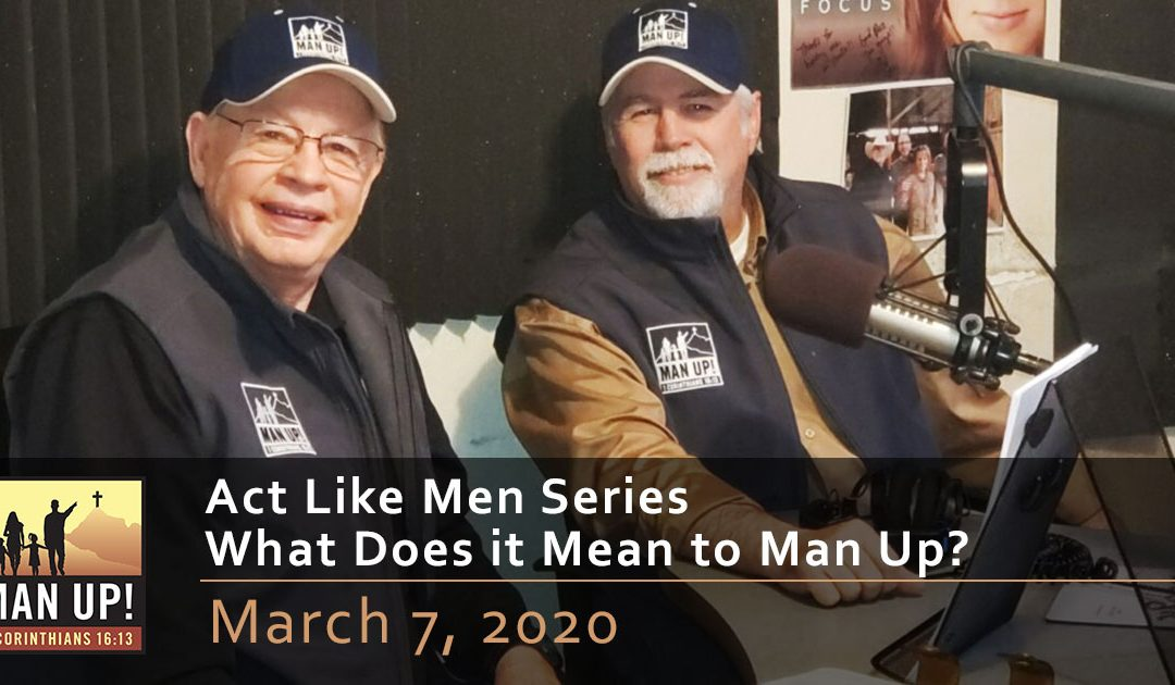 Act Like Men Series – What Does it Mean to Man Up? – March 7, 2020